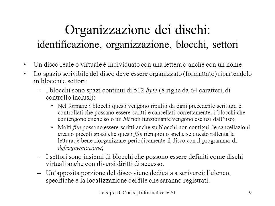 Jacopo Di Cocco, Informatica & SI10 Le informazioni permanenti: i file Tutte le informazioni memorizzate sui dischi sono organizzate in file di dimensioni variabili Un file è composto di una testata, un corpo e una chiusura –La testata contiene: Gli identificatori: [nodo], [porta], [disco], [directory], nome, [tipo], [versione] Organizzazione: sequenziale o ad indici (si può leggere una parte senza aver letto le precedenti) Caratteristiche: codifiche: ASCII, EBCDIC, UNICODE, binaria, … Specifiche: frammentabili o meno (immagini), compressi (ZIP) o meno, … Protezioni: diritti di accesso (chi) di uso (creazione, lettura, scrittura, cancellazione), … –Il corpo contiene le informazioni scritte secondo le specifiche del programma generatore, siano programmi, dati, testi, immagini, … –La chiusura assicura che tutto il file sia presente ed integro tramite un segnale di End of file (EOF) e elementi per il controllo di parità.
