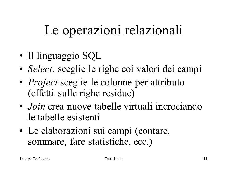 Jacopo Di CoccoData base11 Le operazioni relazionali Il linguaggio SQL Select: sceglie le righe coi valori dei campi Project sceglie le colonne per at