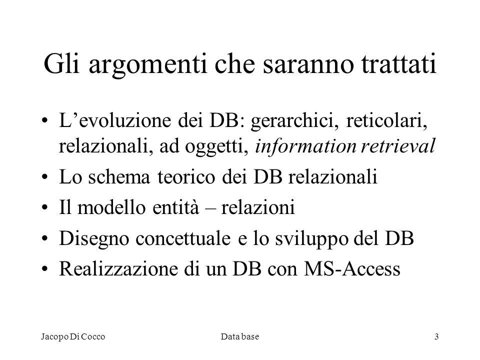 Jacopo Di CoccoData base3 Gli argomenti che saranno trattati Levoluzione dei DB: gerarchici, reticolari, relazionali, ad oggetti, information retrieva