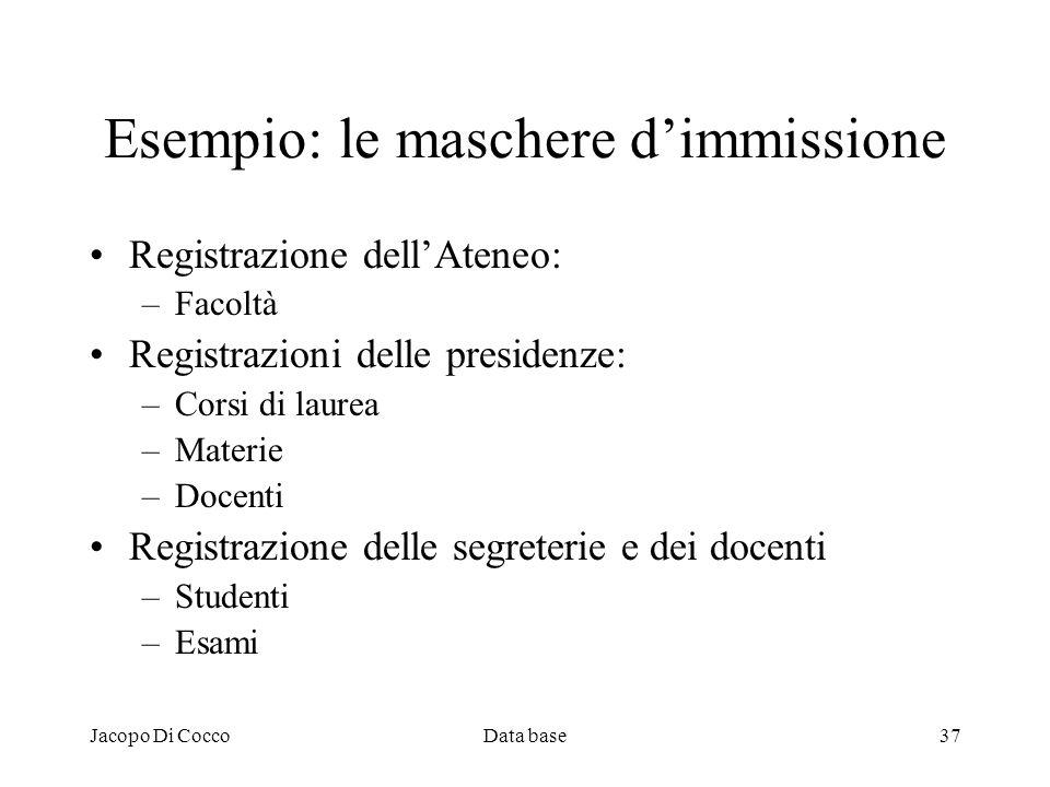 Jacopo Di CoccoData base37 Esempio: le maschere dimmissione Registrazione dellAteneo: –Facoltà Registrazioni delle presidenze: –Corsi di laurea –Mater