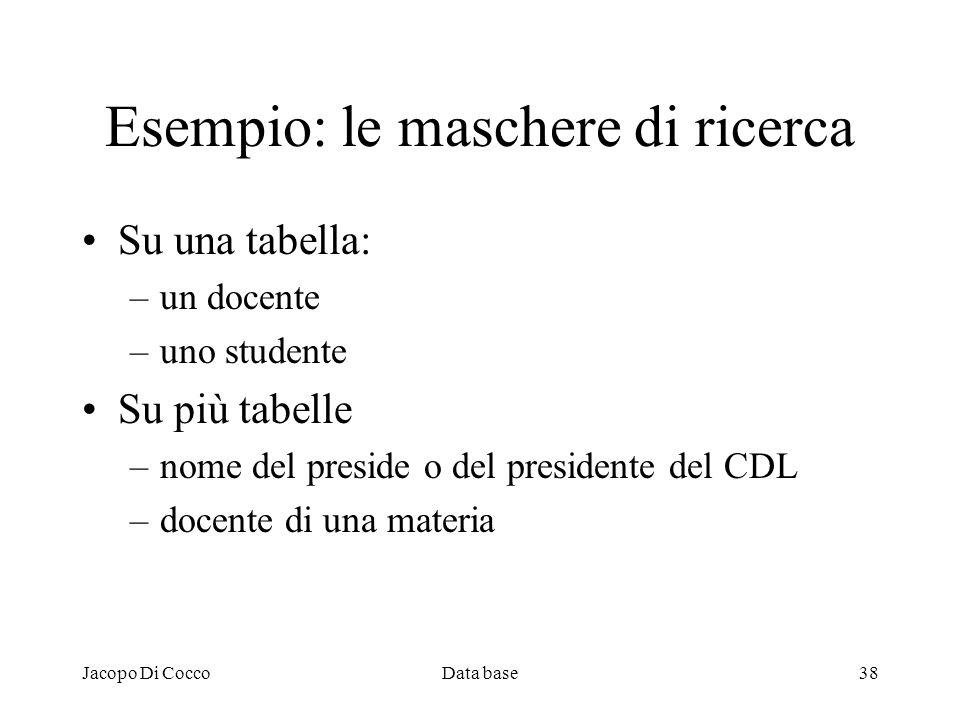 Jacopo Di CoccoData base38 Esempio: le maschere di ricerca Su una tabella: –un docente –uno studente Su più tabelle –nome del preside o del presidente