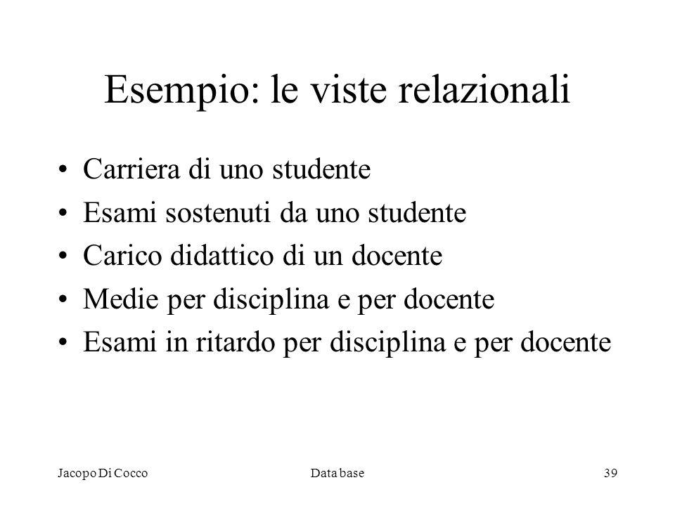 Jacopo Di CoccoData base39 Esempio: le viste relazionali Carriera di uno studente Esami sostenuti da uno studente Carico didattico di un docente Medie