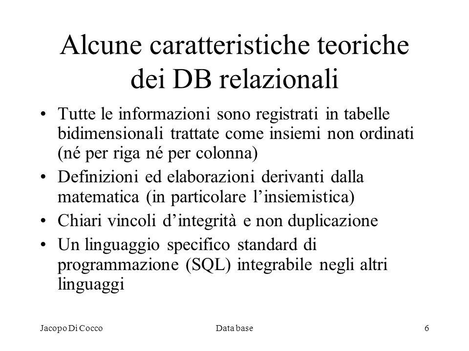 Jacopo Di CoccoData base6 Alcune caratteristiche teoriche dei DB relazionali Tutte le informazioni sono registrati in tabelle bidimensionali trattate