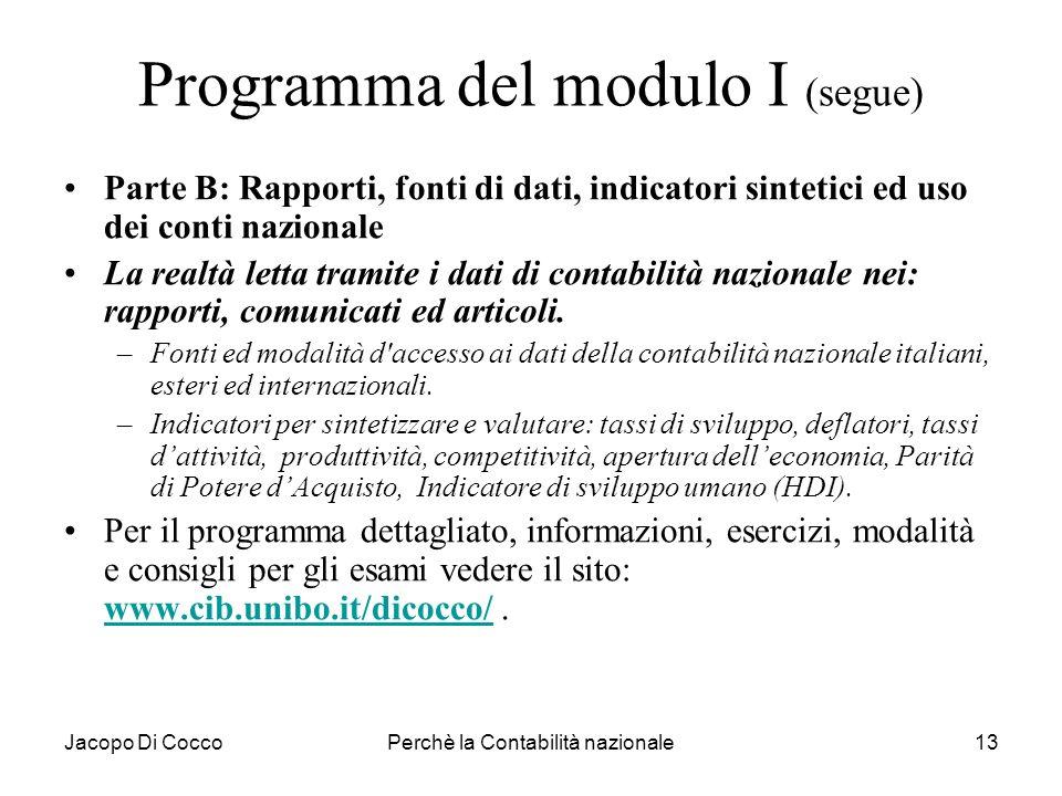 Jacopo Di CoccoPerchè la Contabilità nazionale13 Programma del modulo I (segue) Parte B: Rapporti, fonti di dati, indicatori sintetici ed uso dei cont