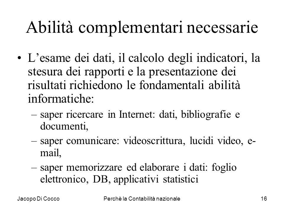 Jacopo Di CoccoPerchè la Contabilità nazionale16 Abilità complementari necessarie Lesame dei dati, il calcolo degli indicatori, la stesura dei rapport