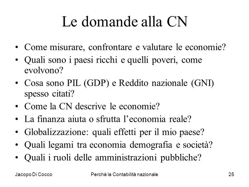 Jacopo Di CoccoPerchè la Contabilità nazionale25 Le domande alla CN Come misurare, confrontare e valutare le economie? Quali sono i paesi ricchi e que