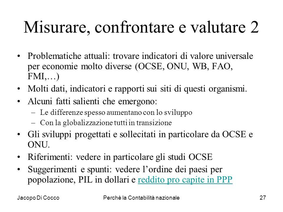 Jacopo Di CoccoPerchè la Contabilità nazionale27 Misurare, confrontare e valutare 2 Problematiche attuali: trovare indicatori di valore universale per