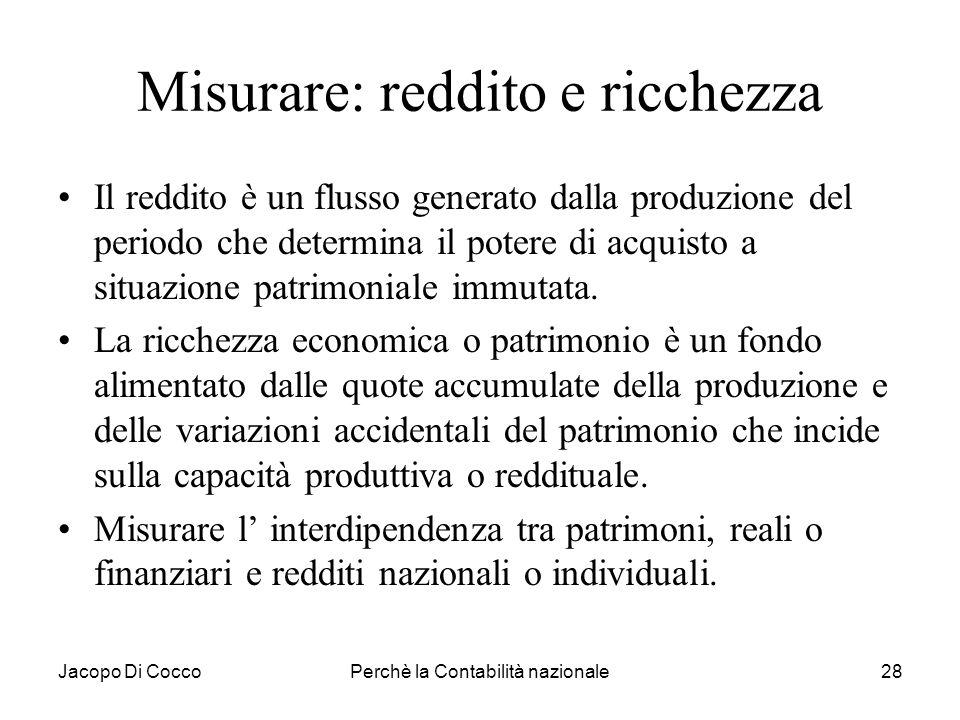 Jacopo Di CoccoPerchè la Contabilità nazionale28 Misurare: reddito e ricchezza Il reddito è un flusso generato dalla produzione del periodo che determ
