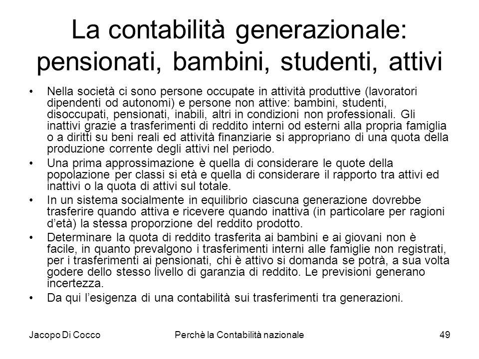 Jacopo Di CoccoPerchè la Contabilità nazionale49 La contabilità generazionale: pensionati, bambini, studenti, attivi Nella società ci sono persone occ