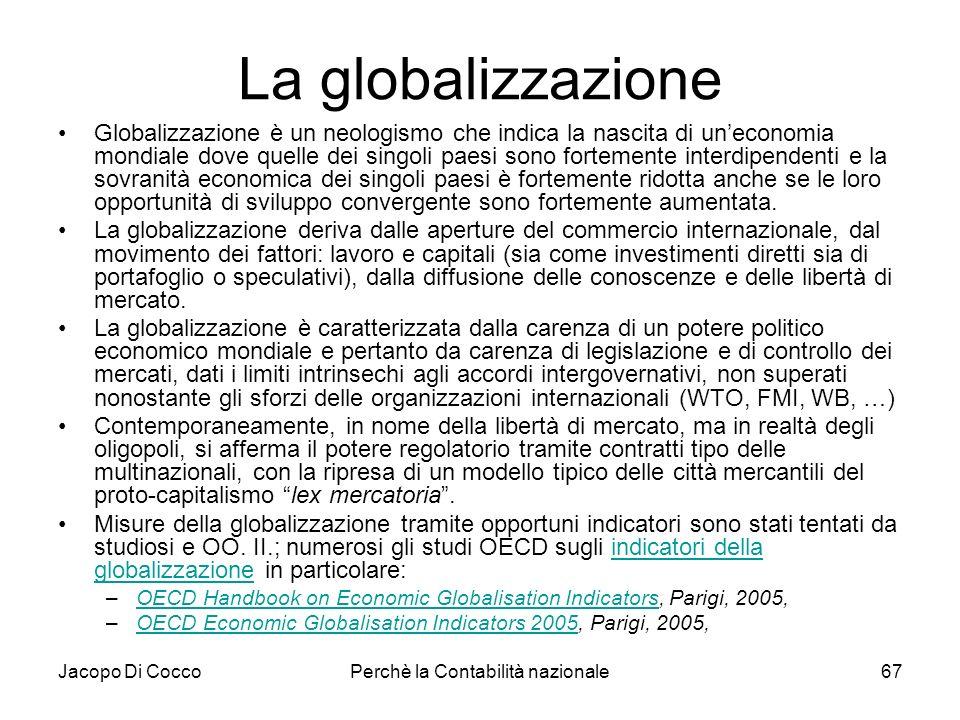 Jacopo Di CoccoPerchè la Contabilità nazionale67 La globalizzazione Globalizzazione è un neologismo che indica la nascita di uneconomia mondiale dove