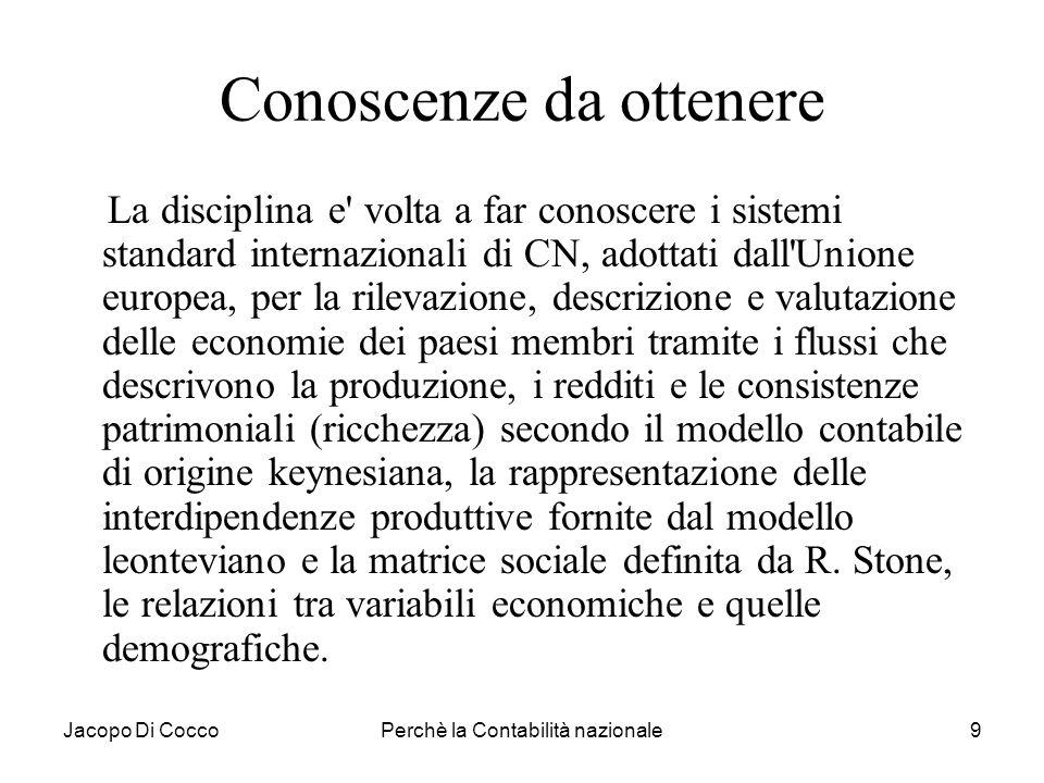 Jacopo Di CoccoPerchè la Contabilità nazionale9 Conoscenze da ottenere La disciplina e' volta a far conoscere i sistemi standard internazionali di CN,