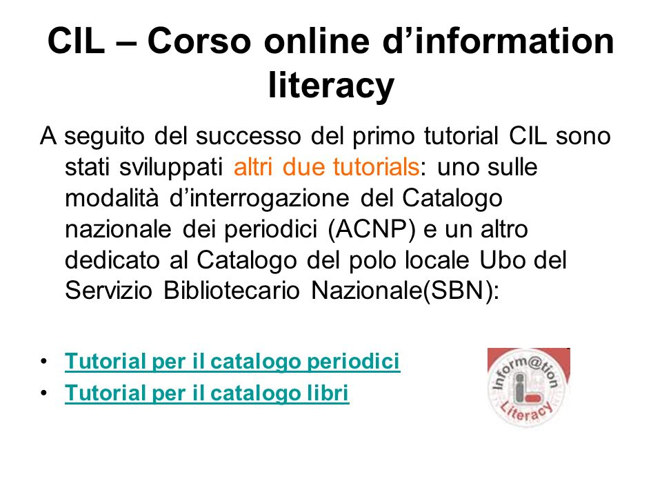 CIL – Corso online dinformation literacy A seguito del successo del primo tutorial CIL sono stati sviluppati altri due tutorials: uno sulle modalità d