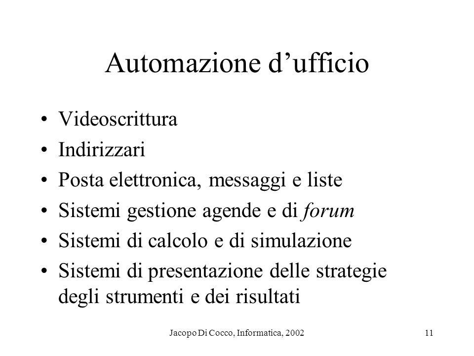 Jacopo Di Cocco, Informatica, 200211 Automazione dufficio Videoscrittura Indirizzari Posta elettronica, messaggi e liste Sistemi gestione agende e di forum Sistemi di calcolo e di simulazione Sistemi di presentazione delle strategie degli strumenti e dei risultati