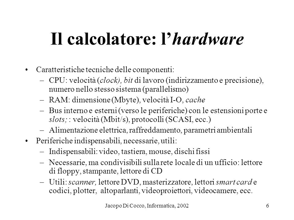 Jacopo Di Cocco, Informatica, 20026 Il calcolatore: lhardware Caratteristiche tecniche delle componenti: –CPU: velocità (clock), bit di lavoro (indirizzamento e precisione), numero nello stesso sistema (parallelismo) –RAM: dimensione (Mbyte), velocità I-O, cache –Bus interno e esterni (verso le periferiche) con le estensioni porte e slots; : velocità (Mbit/s), protocolli (SCASI, ecc.) –Alimentazione elettrica, raffreddamento, parametri ambientali Periferiche indispensabili, necessarie, utili: –Indispensabili: video, tastiera, mouse, dischi fissi –Necessarie, ma condivisibili sulla rete locale di un ufficio: lettore di floppy, stampante, lettore di CD –Utili: scanner, lettore DVD, masterizzatore, lettori smart card e codici, plotter, altoparlanti, videoproiettori, videocamere, ecc.