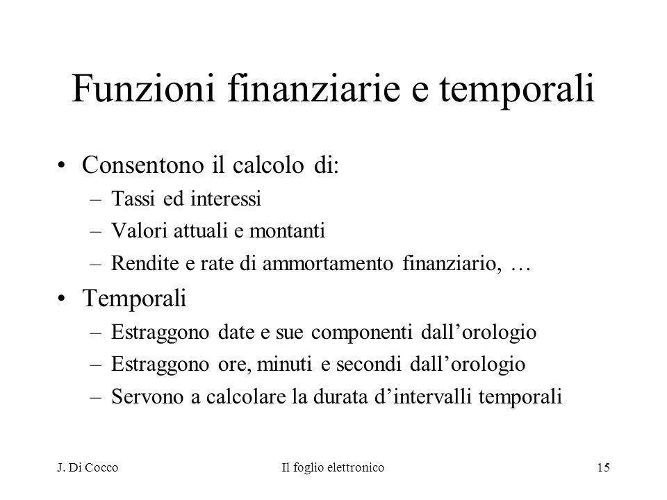 J. Di CoccoIl foglio elettronico15 Funzioni finanziarie e temporali Consentono il calcolo di: –Tassi ed interessi –Valori attuali e montanti –Rendite