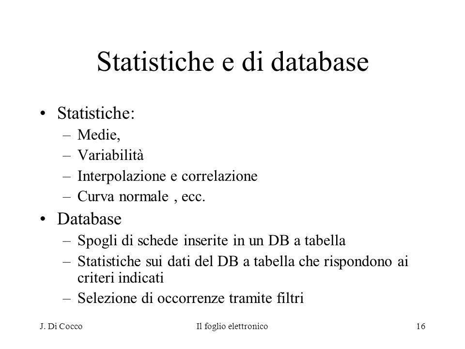 J. Di CoccoIl foglio elettronico16 Statistiche e di database Statistiche: –Medie, –Variabilità –Interpolazione e correlazione –Curva normale, ecc. Dat