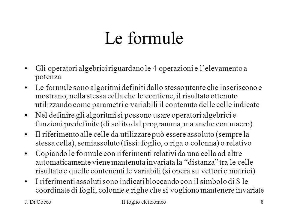 J. Di CoccoIl foglio elettronico8 Le formule Gli operatori algebrici riguardano le 4 operazioni e lelevamento a potenza Le formule sono algoritmi defi