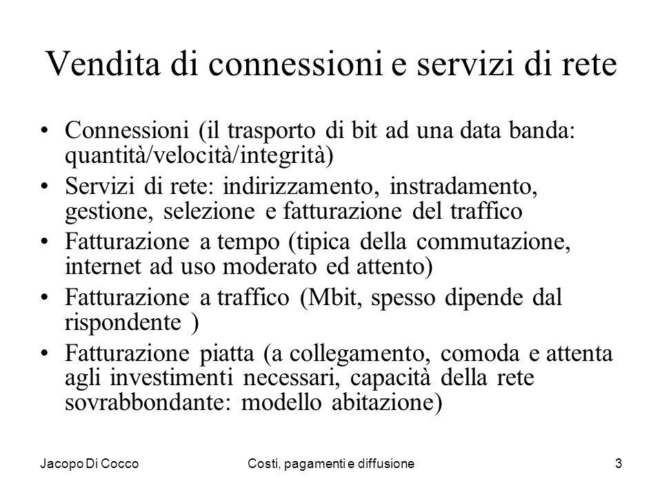 Jacopo Di CoccoCosti, pagamenti e diffusione3 Vendita di connessioni e servizi di rete Connessioni (il trasporto di bit ad una data banda: quantità/ve