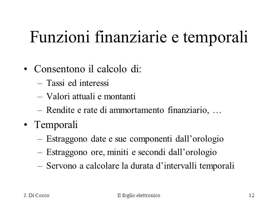J. Di CoccoIl foglio elettronico12 Funzioni finanziarie e temporali Consentono il calcolo di: –Tassi ed interessi –Valori attuali e montanti –Rendite