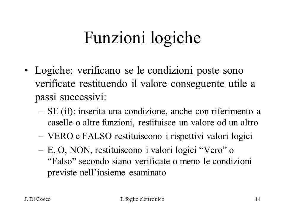 J. Di CoccoIl foglio elettronico14 Funzioni logiche Logiche: verificano se le condizioni poste sono verificate restituendo il valore conseguente utile