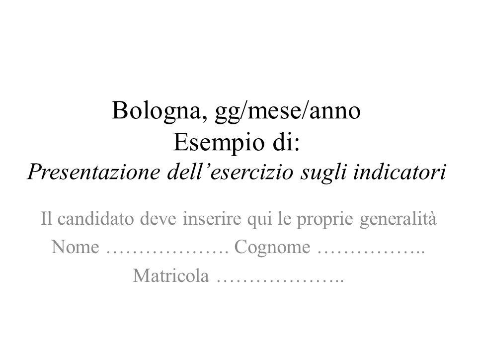 Bologna, gg/mese/anno Esempio di: Presentazione dellesercizio sugli indicatori Il candidato deve inserire qui le proprie generalità Nome ………………. Cogno