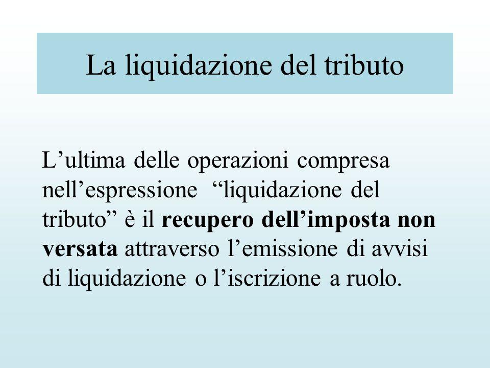 La liquidazione del tributo Lultima delle operazioni compresa nellespressione liquidazione del tributo è il recupero dellimposta non versata attravers