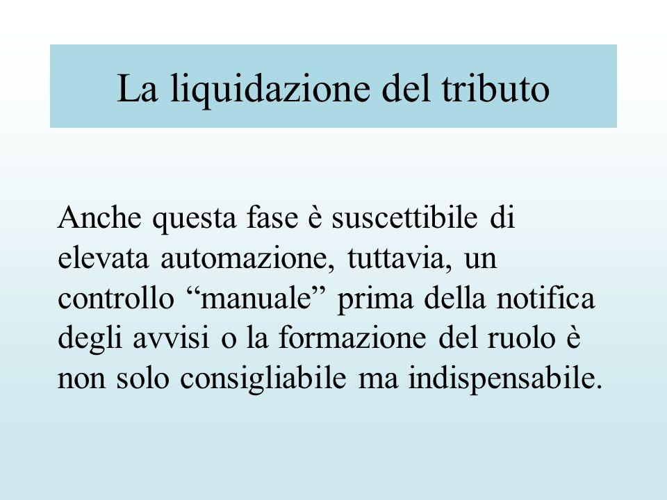 La liquidazione del tributo Anche questa fase è suscettibile di elevata automazione, tuttavia, un controllo manuale prima della notifica degli avvisi
