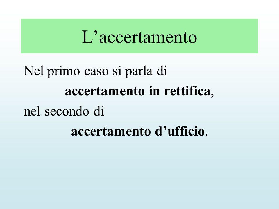 Laccertamento Nel primo caso si parla di accertamento in rettifica, nel secondo di accertamento dufficio.