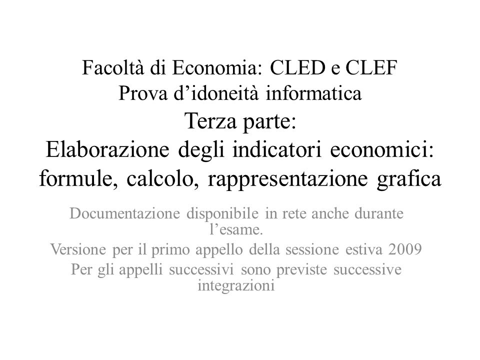 Facoltà di Economia: CLED e CLEF Prova didoneità informatica Terza parte: Elaborazione degli indicatori economici: formule, calcolo, rappresentazione grafica Documentazione disponibile in rete anche durante lesame.