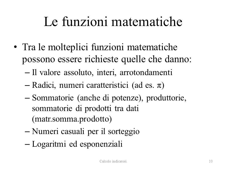 Le funzioni matematiche Tra le molteplici funzioni matematiche possono essere richieste quelle che danno: – Il valore assoluto, interi, arrotondamenti – Radici, numeri caratteristici (ad es.