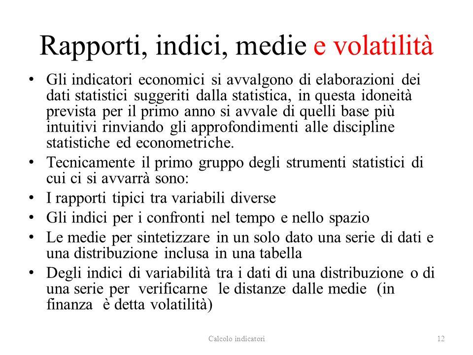 Rapporti, indici, medie e volatilità Gli indicatori economici si avvalgono di elaborazioni dei dati statistici suggeriti dalla statistica, in questa i