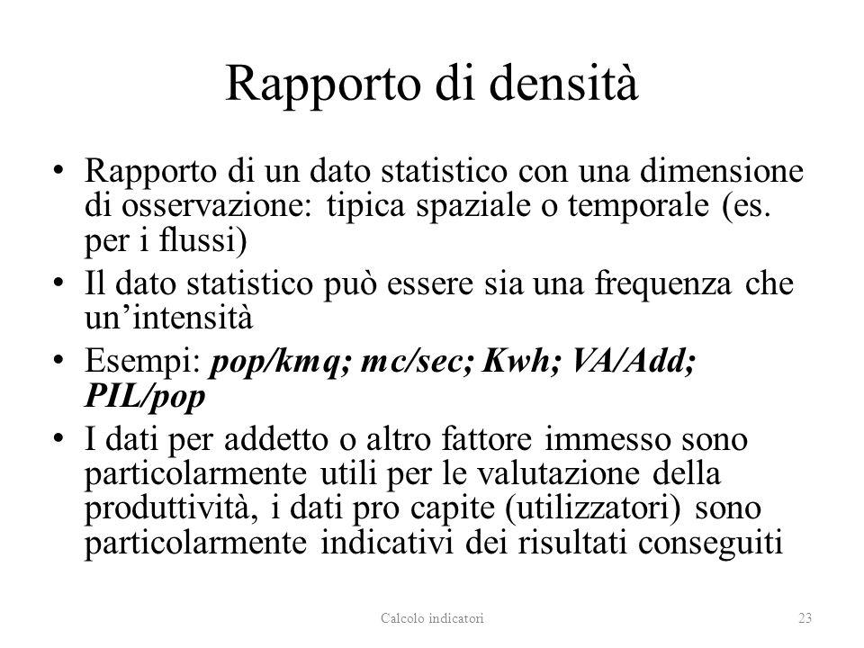 Rapporto di densità Rapporto di un dato statistico con una dimensione di osservazione: tipica spaziale o temporale (es. per i flussi) Il dato statisti