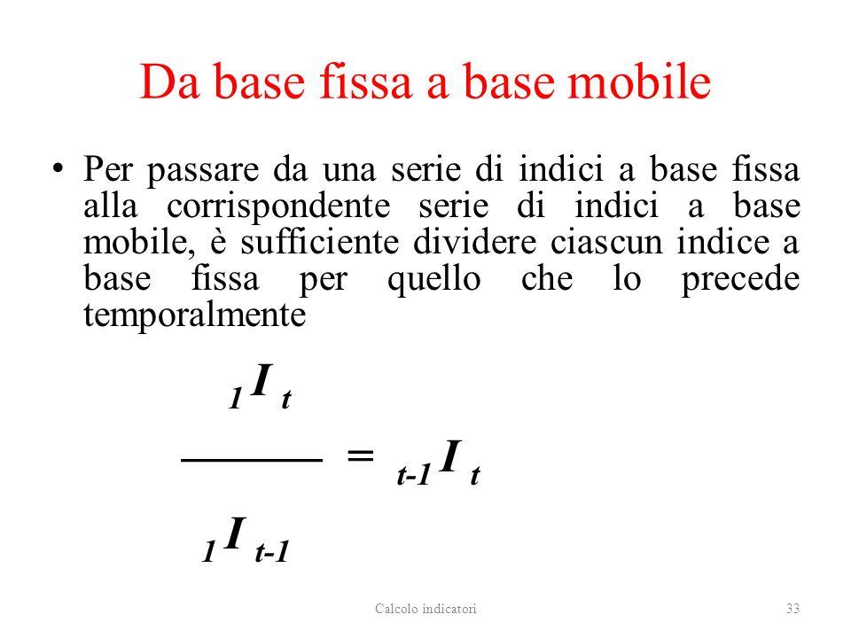 Da base fissa a base mobile Per passare da una serie di indici a base fissa alla corrispondente serie di indici a base mobile, è sufficiente dividere ciascun indice a base fissa per quello che lo precede temporalmente 1 I t = t-1 I t 1 I t-1 Calcolo indicatori33