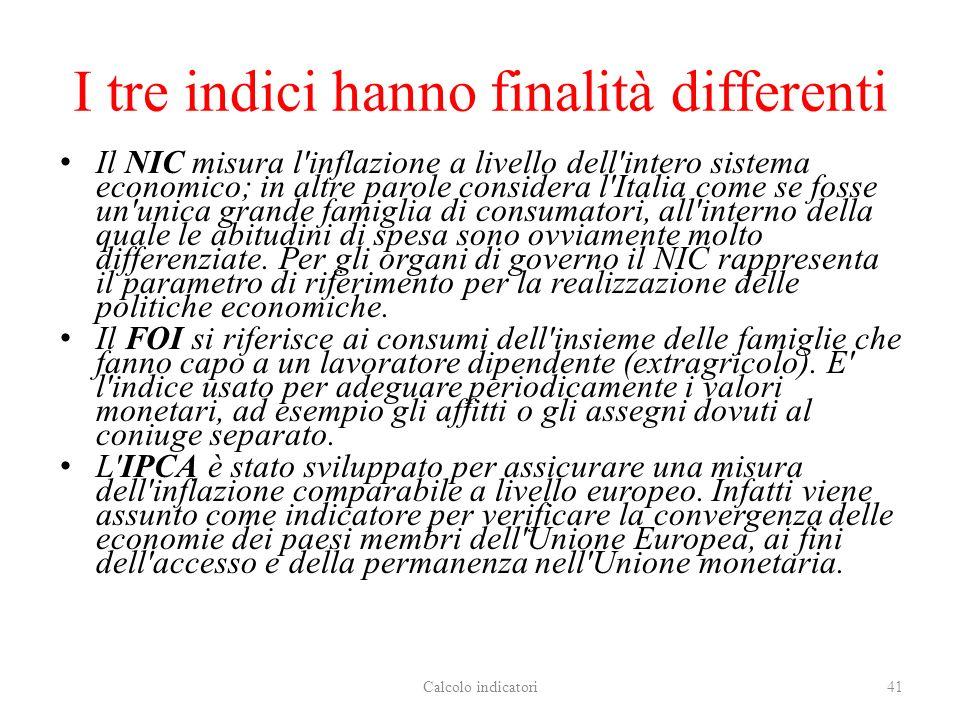 I tre indici hanno finalità differenti Il NIC misura l inflazione a livello dell intero sistema economico; in altre parole considera l Italia come se fosse un unica grande famiglia di consumatori, all interno della quale le abitudini di spesa sono ovviamente molto differenziate.