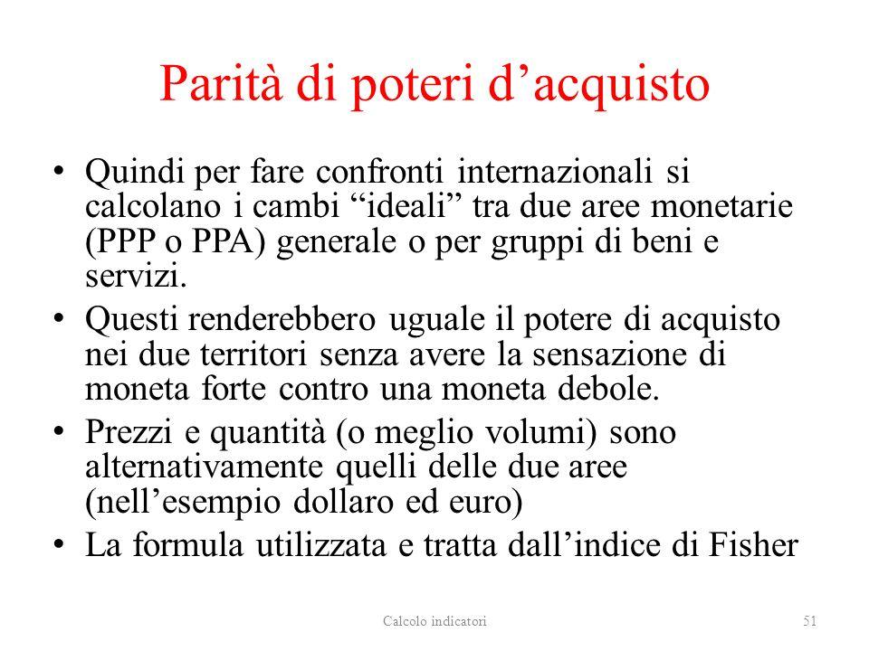 Parità di poteri dacquisto Quindi per fare confronti internazionali si calcolano i cambi ideali tra due aree monetarie (PPP o PPA) generale o per gruppi di beni e servizi.
