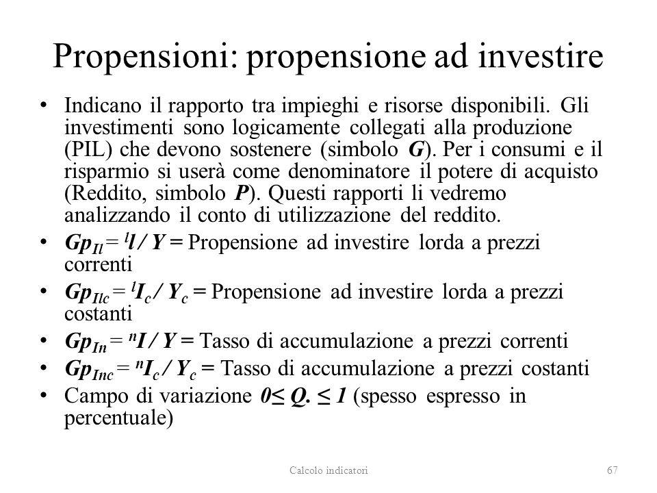 Propensioni: propensione ad investire Indicano il rapporto tra impieghi e risorse disponibili. Gli investimenti sono logicamente collegati alla produz