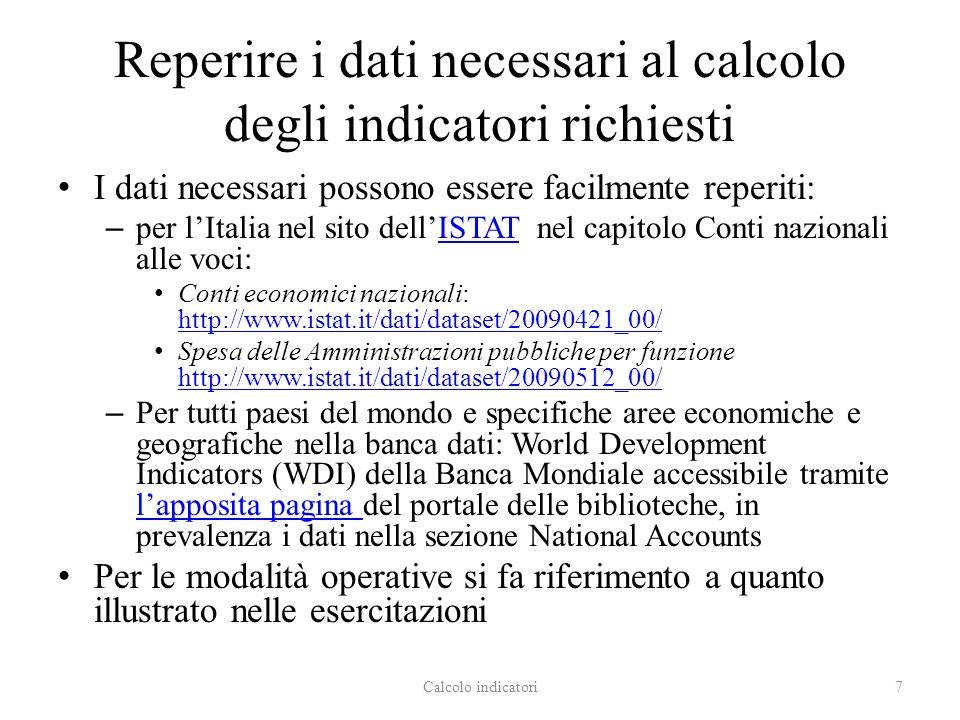 Reperire i dati necessari al calcolo degli indicatori richiesti I dati necessari possono essere facilmente reperiti: – per lItalia nel sito dellISTAT nel capitolo Conti nazionali alle voci:ISTAT Conti economici nazionali: http://www.istat.it/dati/dataset/20090421_00/ http://www.istat.it/dati/dataset/20090421_00/ Spesa delle Amministrazioni pubbliche per funzione http://www.istat.it/dati/dataset/20090512_00/ http://www.istat.it/dati/dataset/20090512_00/ – Per tutti paesi del mondo e specifiche aree economiche e geografiche nella banca dati: World Development Indicators (WDI) della Banca Mondiale accessibile tramite lapposita pagina del portale delle biblioteche, in prevalenza i dati nella sezione National Accounts lapposita pagina Per le modalità operative si fa riferimento a quanto illustrato nelle esercitazioni 7Calcolo indicatori