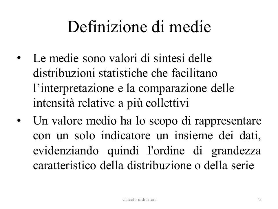 Definizione di medie Le medie sono valori di sintesi delle distribuzioni statistiche che facilitano linterpretazione e la comparazione delle intensità relative a più collettivi Un valore medio ha lo scopo di rappresentare con un solo indicatore un insieme dei dati, evidenziando quindi l ordine di grandezza caratteristico della distribuzione o della serie Calcolo indicatori72