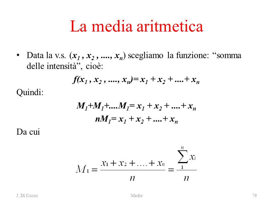 J. Di CoccoMedie79 La media aritmetica Data la v.s. (x 1, x 2,...., x n ) scegliamo la funzione: somma delle intensità, cioè: f(x 1, x 2,...., x n )=
