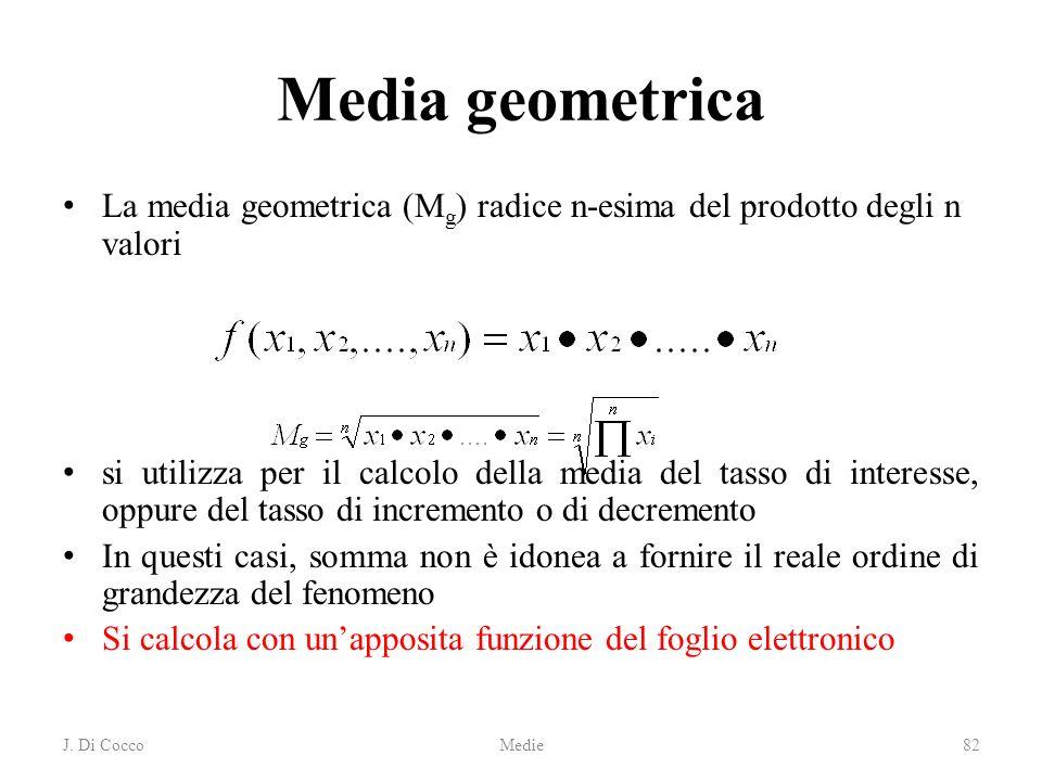 J. Di CoccoMedie82 Media geometrica La media geometrica (M g ) radice n-esima del prodotto degli n valori si utilizza per il calcolo della media del t