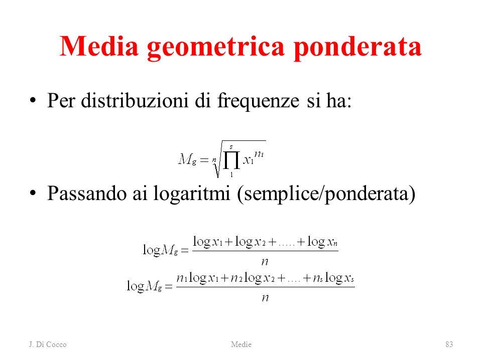 J. Di CoccoMedie83 Media geometrica ponderata Per distribuzioni di frequenze si ha: Passando ai logaritmi (semplice/ponderata)