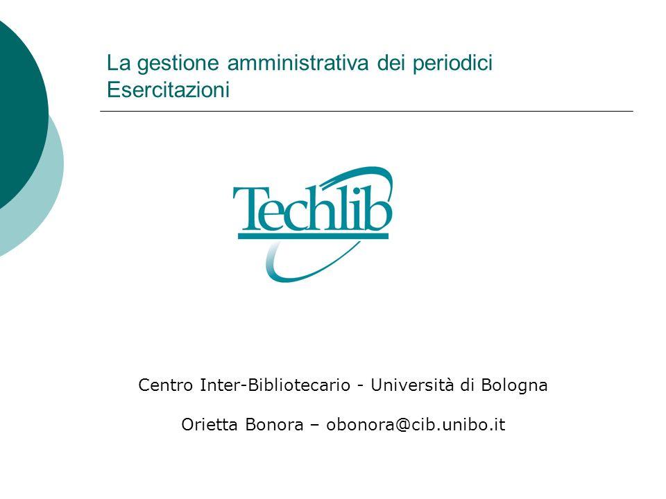 La gestione amministrativa dei periodici Esercitazioni Centro Inter-Bibliotecario - Università di Bologna Orietta Bonora – obonora@cib.unibo.it