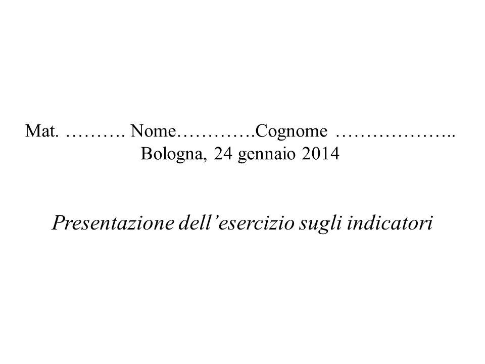 Mat. ………. Nome………….Cognome ……………….. Bologna, 24 gennaio 2014 Presentazione dellesercizio sugli indicatori