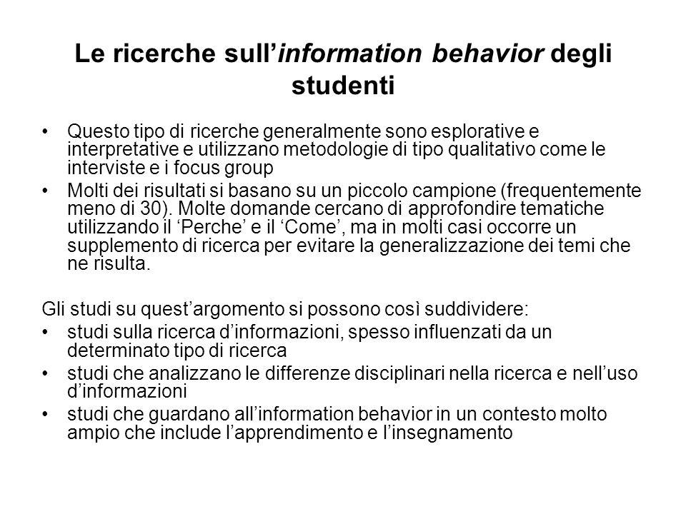 Le ricerche sullinformation behavior degli studenti Questo tipo di ricerche generalmente sono esplorative e interpretative e utilizzano metodologie di tipo qualitativo come le interviste e i focus group Molti dei risultati si basano su un piccolo campione (frequentemente meno di 30).