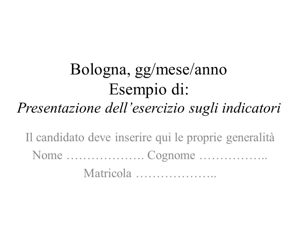 Bologna, gg/mese/anno Esempio di: Presentazione dellesercizio sugli indicatori Il candidato deve inserire qui le proprie generalità Nome ……………….