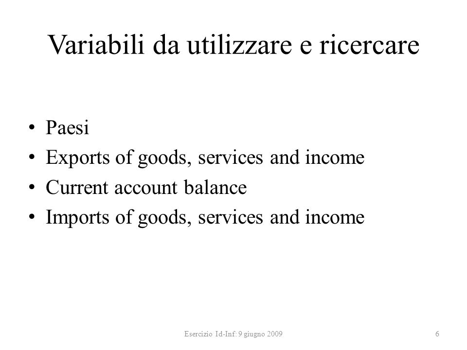 Variabili da utilizzare e ricercare Paesi Exports of goods, services and income Current account balance Imports of goods, services and income 6Esercizio Id-Inf: 9 giugno 2009