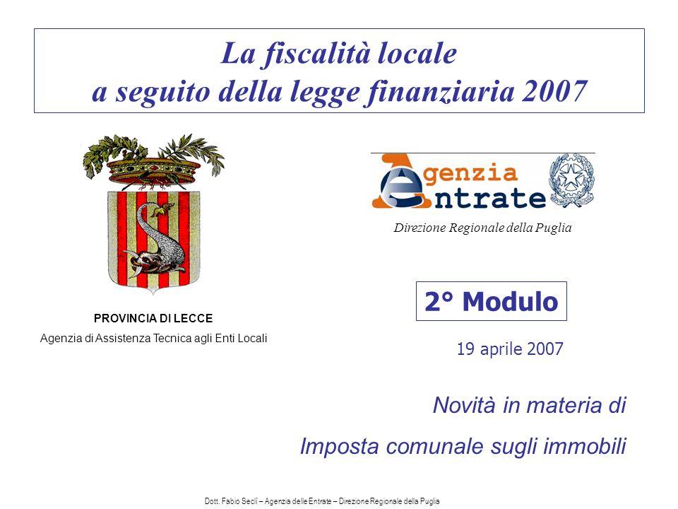 La fiscalità locale a seguito della legge finanziaria 2007 2° Modulo PROVINCIA DI LECCE Agenzia di Assistenza Tecnica agli Enti Locali Direzione Regionale della Puglia Novità in materia di Imposta comunale sugli immobili 19 aprile 2007 Dott.
