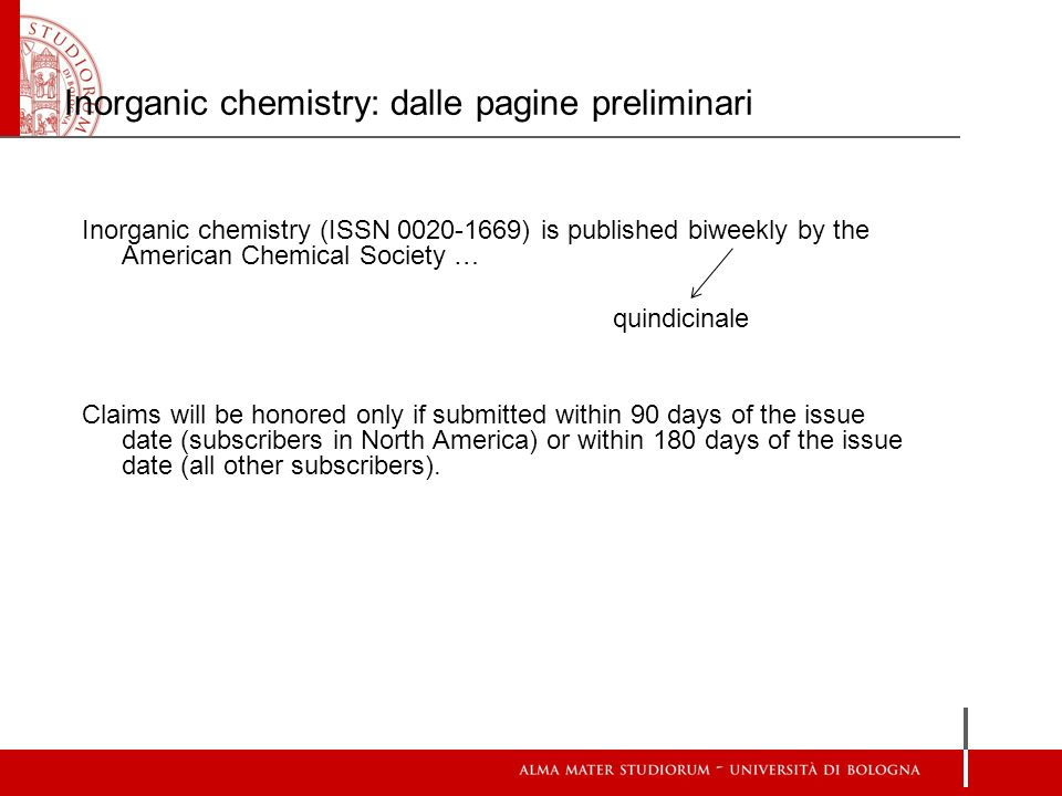 Inorganic chemistry: dalle pagine preliminari Inorganic chemistry (ISSN 0020-1669) is published biweekly by the American Chemical Society … quindicinale Claims will be honored only if submitted within 90 days of the issue date (subscribers in North America) or within 180 days of the issue date (all other subscribers).