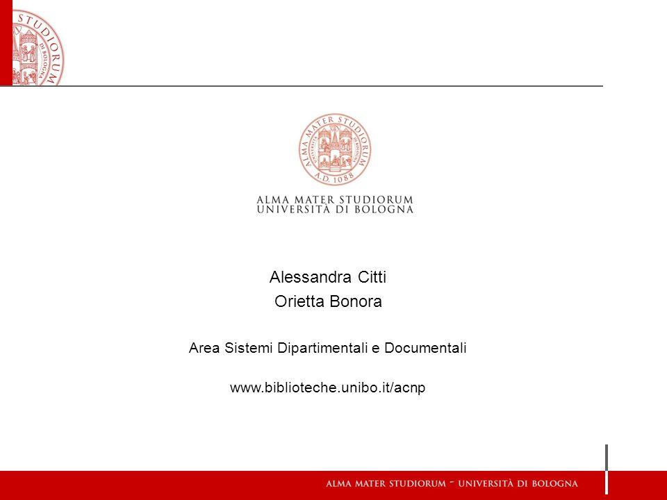 Alessandra Citti Orietta Bonora Area Sistemi Dipartimentali e Documentali www.biblioteche.unibo.it/acnp