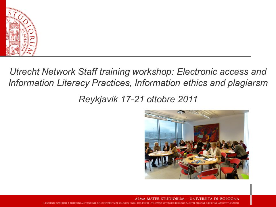 Utrecht Network Staff training workshop: Electronic access and Information Literacy Practices, Information ethics and plagiarsm Reykjavik 17-21 ottobre 2011